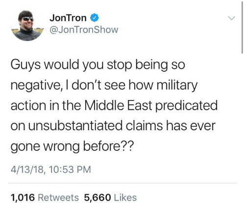 The Middle, Military, and How: JonTron  @JonTronShow  Guys would you stop being so  negative, I don't see how military  action in the Middle East predicated  on unsubstantiated claims has ever  gone wrong before??  4/13/18, 10:53 PM  1,016 Retweets 5,660 Likes