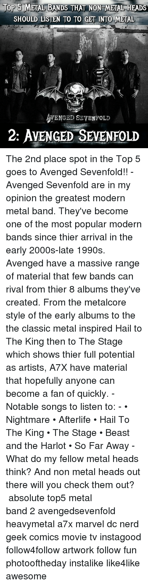 Memes, Nerd, and Marvel: JOP METAL BANDS THAT NON METAL HEADS  SHOULD LISTEN TO TO GET INTO METAL  5  VENGED SEVENFOLD  2: AveNGeD SEMENFOLD The 2nd place spot in the Top 5 goes to Avenged Sevenfold!! - Avenged Sevenfold are in my opinion the greatest modern metal band. They've become one of the most popular modern bands since thier arrival in the early 2000s-late 1990s. Avenged have a massive range of material that few bands can rival from thier 8 albums they've created. From the metalcore style of the early albums to the the classic metal inspired Hail to The King then to The Stage which shows thier full potential as artists, A7X have material that hopefully anyone can become a fan of quickly. - Notable songs to listen to: - • Nightmare • Afterlife • Hail To The King • The Stage • Beast and the Harlot • So Far Away - What do my fellow metal heads think? And non metal heads out there will you check them out? ⚋⚋⚋⚋⚋⚋⚋⚋⚋⚋⚋⚋⚋⚋⚋⚋⚋⚋ absolute top5 metal band 2 avengedsevenfold heavymetal a7x marvel dc nerd geek comics movie tv instagood follow4follow artwork follow fun photooftheday instalike like4like awesome