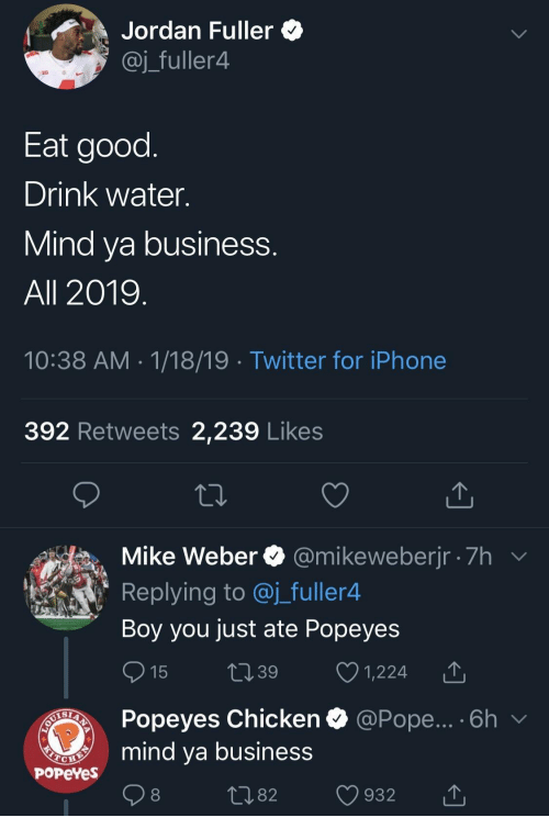 Iphone, Pope Francis, and Popeyes: Jordan Fuller *  @j_fuller4  Eat good  Drink water.  Mind va business  All 2019  10:38 AM 1/18/19 Twitter for iPhone  392 Retweets 2,239 Likes  Mike Weber @mikeweberjr 7h  Replying to @j_fuller4  Boy you just ate Popeyes  15 t39 1,224 T  Popeyes Chicken  mind ya business  @Pope... . 6h  PoPeYes  1082 932 T