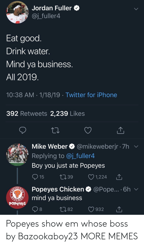 fuller: Jordan Fuller *  @j_fuller4  Eat good  Drink water.  Mind va business  All 2019  10:38 AM 1/18/19 Twitter for iPhone  392 Retweets 2,239 Likes  Mike Weber @mikeweberjr 7h  Replying to @j_fuller4  Boy you just ate Popeyes  15 t39 1,224 T  Popeyes Chicken  mind ya business  @Pope... . 6h  PoPeYes  1082 932 T Popeyes show em whose boss by Bazookaboy23 MORE MEMES