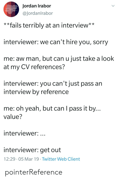 terribly: Jordan Irabor  @Jordanlrabor  Historical & Live  Results  * *fails terribly at an interview**  interviewer: we can't hire you, sorry  me: aw man, but can u just take a look  at my CV references?  interviewer: you can't just pass an  interview by reference  me: oh yeah, but can I pass it by...  value?  interviewer:.  interviewer: get out  12:29 . 05 Mar 19·Twitter Web Client pointerReference
