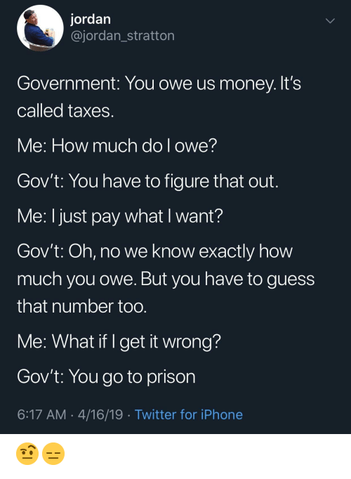 Iphone, Money, and Twitter: jordan  @jordan_stratton  Government: You owe us money. It's  Called taxes  Ve: How much dol owe!  Gov't: You have to figure that out  Me: I just pay what I want?  Gov't: Oh, no we know exactly how  much you owe. But you have to guess  that number too  Me: What if I get it wrong  Gov't: You go to prison  6:17 AM 4/16/19 Twitter for iPhone 🤨😑