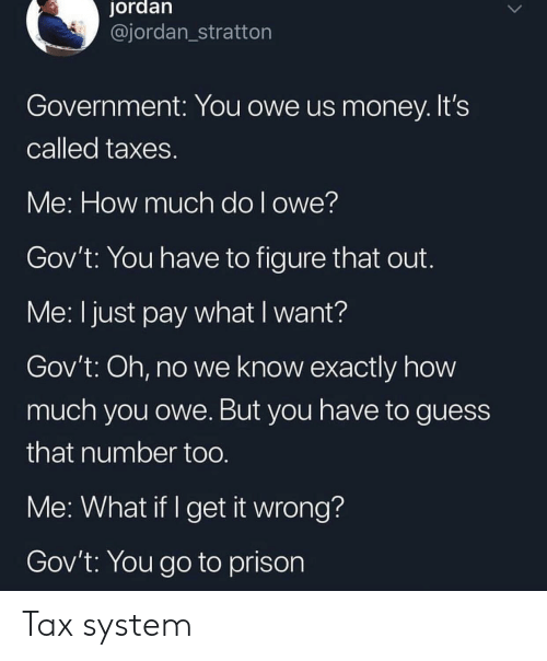 Money, Taxes, and Prison: jordan  @jordan_stratton  Government: You owe us money. It's  called taxes  Me: How much do l owe?  Gov't: You have to figure that out  Me: I just pay what I want?  Gov't: Oh, no we know exactly how  much you owe. But you have to guess  that number too  Me: What if I get it wrong?  Gov't: You go to prison Tax system
