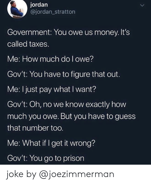 Memes, Money, and Taxes: jordan  @jordan_stratton  Government: You owe us money. It's  called taxes.  Me: How much do l owe?  Gov't: You have to figure that out.  Me: I just pay what I want?  Gov't: Oh, no we know exactly how  much you owe. But you have to guess  that number too  Me: What if I get it wrong?  Gov't: You go to prison joke by @joezimmerman