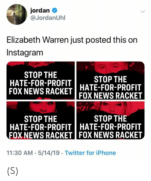 Elizabeth Warren: jordan  @JordanUhl  Elizabeth Warren just posted this on  Instagram  STOP THE  HATE-FOR-PROFIT  STOP THE  FOX NEWS RACKET HATE-FOR-PROFIT  FOX NEWS RACKET  STOP THE  STOP THE  HATE-FOR-PROFITHATE-FOR-PROFIT  FOX NEWS RACKET FOX NEWS RACKET  11:30 AM 5/14/19 Twitter for iPhone (S)