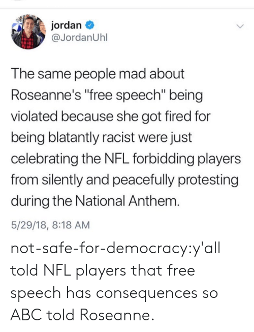 """nfl players: jordan  @JordanUhl  T he same people mad about  Roseanne's free speech"""" being  violated because she got fired for  being blatantly racist were just  celebrating the NFL forbidding players  from silently and peacefully protesting  during the National Anthem  5/29/18, 8:18 AM not-safe-for-democracy:y'all told NFL players that free speech has consequences so ABC told Roseanne."""