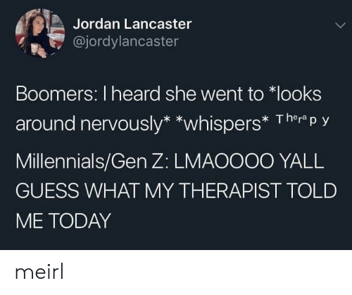 Jordan: Jordan Lancaster  @jordylancaster  Boomers: I heard she went to looks  around nervously* *whispers* Therp y  Millennials/Gen Z: LMAOOO0 YALL  GUESS WHAT MY THERAPIST TOLD  ME TODAY meirl