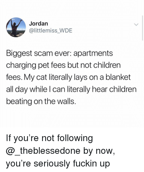Children, Lay's, and Jordan: Jordan  @littlemiss_WDE  Biggest scam ever: apartments  charging pet fees but not children  fees. My cat literally lays on a blanket  all day while I can literally hear children  beating on the walls If you're not following @_theblessedone by now, you're seriously fuckin up