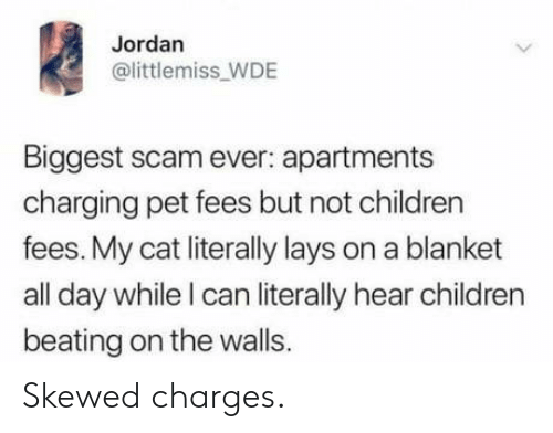 Jordan: Jordan  @littlemiss_WDE  Biggest scam ever: apartments  charging pet fees but not children  fees. My cat literally lays on a blanket  all day while I can literally hear children  beating on the walls. Skewed charges.