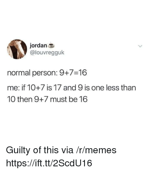 Memes, Jordan, and One: jordan  @louvregguk  normal person: 9+7-16  me: if 10+7 is 17 and 9 is one less than  10 then 9+7 must be 16 Guilty of this via /r/memes https://ift.tt/2ScdU16