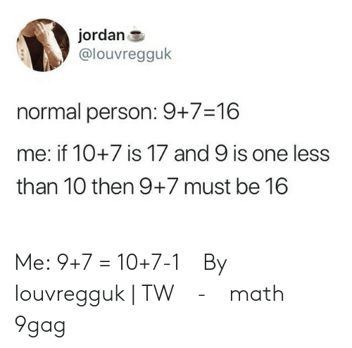 9gag, Memes, and Jordan: jordan  @louvregguk  normal person: 9+7-16  me: if 10+7 is 17 and 9 is one less  than 10 then 9+7 must be 16 Me: 9+7 = 10+7-1⠀ By Iouvregguk | TW⠀ -⠀ math 9gag