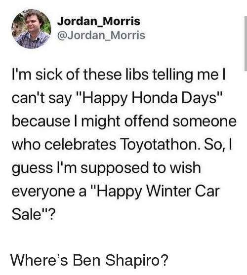 """Honda, Winter, and Guess: Jordan_Morris  @Jordan Morris  I'm sick of these libs telling mel  can't say """"Happy Honda Days""""  because l might offend someone  who celebrates Toyotathon. So,  guess l'm supposed to wish  everyone a """"Happy Winter Car  Sale""""? Where's Ben Shapiro?"""
