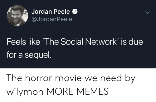 horror movie: Jordan Peele  @JordanPeele  Feels like 'The Social Network' is due  for a sequel The horror movie we need by wilymon MORE MEMES
