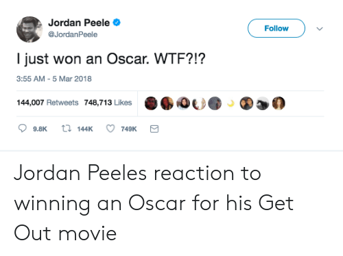 Jordan Peele: Jordan Peele  @JordanPeele  Follow  l just won an Oscar. WTF?!?  3:55 AM-5 Mar 2018  144,007 Retweets 748,713 Likes  %心  ②迦の  9.8K t 144K 749K Jordan Peeles reaction to winning an Oscar for his Get Out movie
