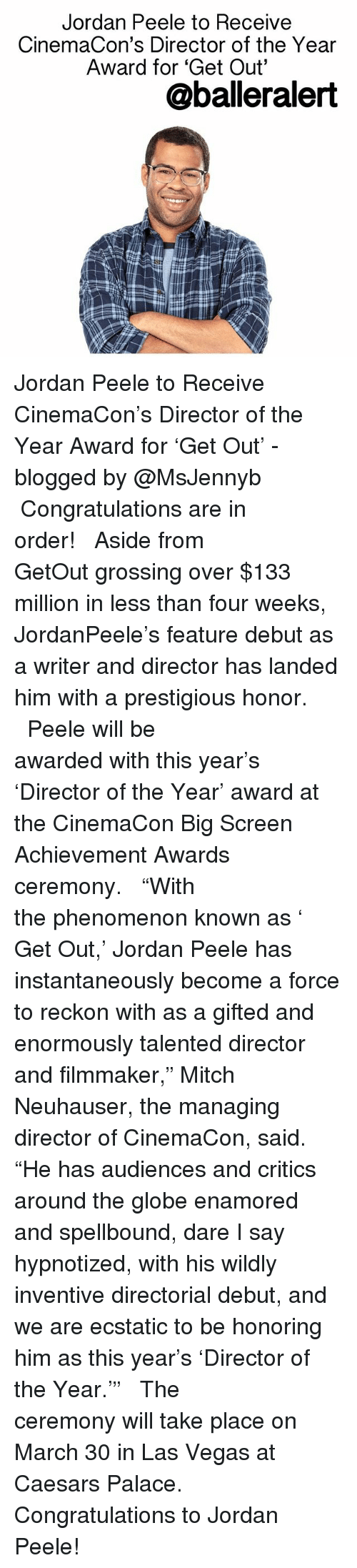 """Reckonize: Jordan Peele to Receive  CinemaCon's Director of the Year  Award for """"Get Out""""  @baller alert Jordan Peele to Receive CinemaCon's Director of the Year Award for 'Get Out' - blogged by @MsJennyb ⠀⠀⠀⠀⠀⠀⠀⠀⠀ ⠀⠀⠀⠀⠀⠀⠀⠀⠀ Congratulations are in order! ⠀⠀⠀⠀⠀⠀⠀⠀⠀ ⠀⠀⠀⠀⠀⠀⠀⠀⠀ Aside from GetOut grossing over $133 million in less than four weeks, JordanPeele's feature debut as a writer and director has landed him with a prestigious honor. ⠀⠀⠀⠀⠀⠀⠀⠀⠀ ⠀⠀⠀⠀⠀⠀⠀⠀⠀ Peele will be awarded with this year's 'Director of the Year' award at the CinemaCon Big Screen Achievement Awards ceremony. ⠀⠀⠀⠀⠀⠀⠀⠀⠀ ⠀⠀⠀⠀⠀⠀⠀⠀⠀ """"With the phenomenon known as ' Get Out,' Jordan Peele has instantaneously become a force to reckon with as a gifted and enormously talented director and filmmaker,"""" Mitch Neuhauser, the managing director of CinemaCon, said. """"He has audiences and critics around the globe enamored and spellbound, dare I say hypnotized, with his wildly inventive directorial debut, and we are ecstatic to be honoring him as this year's 'Director of the Year.'"""" ⠀⠀⠀⠀⠀⠀⠀⠀⠀ ⠀⠀⠀⠀⠀⠀⠀⠀⠀ The ceremony will take place on March 30 in Las Vegas at Caesars Palace. ⠀⠀⠀⠀⠀⠀⠀⠀⠀ ⠀⠀⠀⠀⠀⠀⠀⠀⠀ Congratulations to Jordan Peele!"""