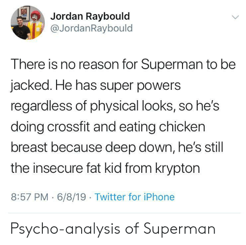 Crossfit: Jordan Raybould  @JordanRaybould  E  There is no reason for Superman to be  jacked. He has super powers  regardless of physical looks, so he's  doing crossfit and eating chicken  breast because deep down, he's still  the insecure fat kid from krypton  8:57 PM 6/8/19 Twitter for iPhone Psycho-analysis of Superman