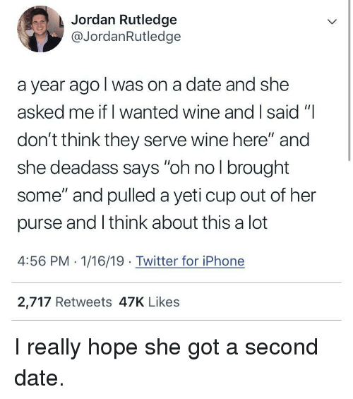 "she got a: Jordan Rutledge  @JordanRutledge  a year ago l was on a date and she  asked me if I wanted wine and I said ""  don't think they serve wine here"" and  she deadass says ""oh no l brought  some"" and pulled a yeti cup out of her  purse and I think about this a lot  4:56 PM 1/16/19 Twitter for iPhone  2,717 Retweets 47K Likes I really hope she got a second date."