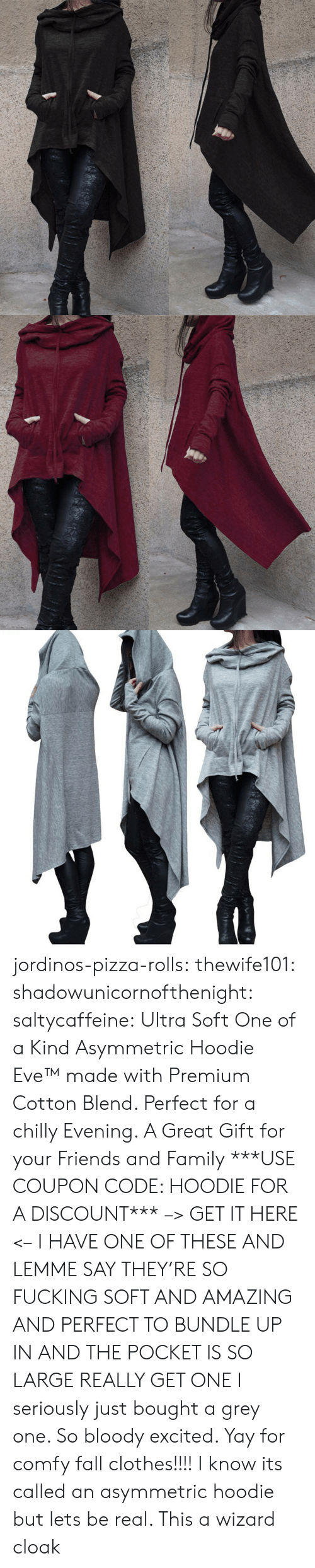 Clothes, Fall, and Family: jordinos-pizza-rolls:  thewife101:  shadowunicornofthenight:  saltycaffeine:  Ultra Soft One of a Kind Asymmetric Hoodie Eve™made with Premium Cotton Blend. Perfect for a chilly Evening. A Great Gift for your Friends and Family ***USE COUPON CODE: HOODIE FOR A DISCOUNT*** –> GET IT HERE <–   I HAVE ONE OF THESE AND LEMME SAY THEY'RE SO FUCKING SOFT AND AMAZING AND PERFECT TO BUNDLE UP IN AND THE POCKET IS SO LARGE REALLY GET ONE   I seriously just bought a grey one. So bloody excited. Yay for comfy fall clothes!!!!    I know its called an asymmetric hoodie but lets be real. This a wizard cloak