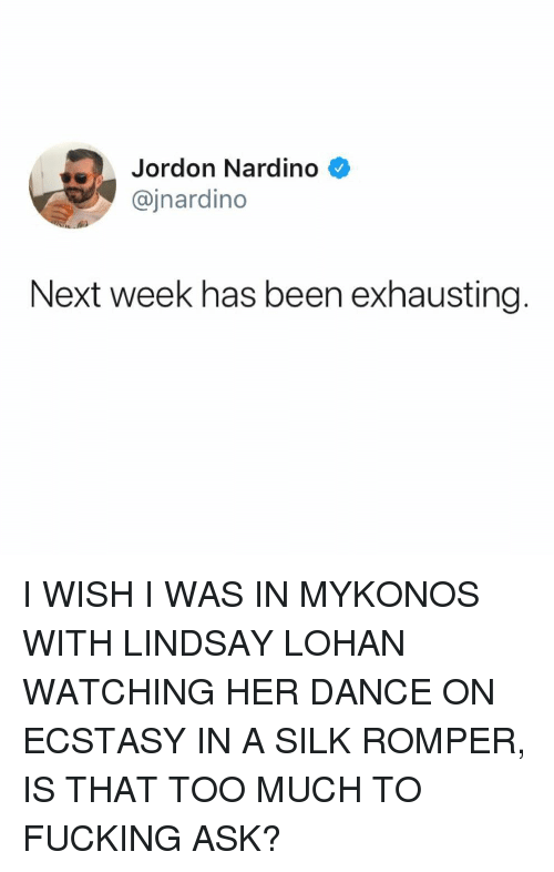 Fucking, Memes, and Too Much: Jordon Nardino  @jnardino  Next week has been exhausting I WISH I WAS IN MYKONOS WITH LINDSAY LOHAN WATCHING HER DANCE ON ECSTASY IN A SILK ROMPER, IS THAT TOO MUCH TO FUCKING ASK?