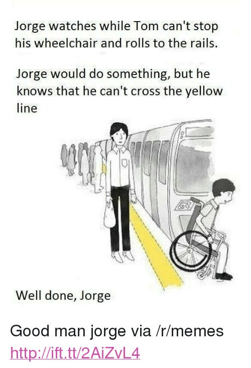 """Memes, Cross, and Good: Jorge watches while Tom can't stop  his wheelchair and rolls to the rails.  Jorge would do something, but he  knows that he can't cross the yellow  line  Well done, Jorge <p>Good man jorge via /r/memes <a href=""""http://ift.tt/2AiZvL4"""">http://ift.tt/2AiZvL4</a></p>"""