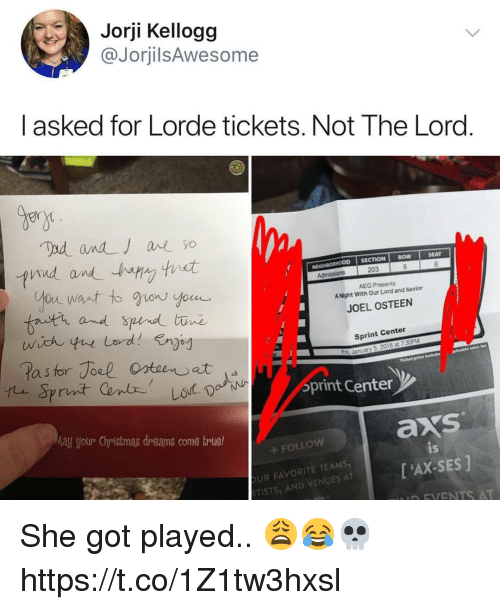 Bern: Jorji Kellogg  @JorjilsAwesome  I asked for Lorde tickets. Not The Lord  Bern  CTION ROW  SEAT  NEIGHBORHOOD SE  203  AEG Presents  A Night With Our Lord and Savior  fnutr and  JOEL OSTEEN  Sprint Center  a s  ri, January 5, 2018 at 7:30PM  print Centen  ay yotur Christmas dreams come trlue!  axs  FOLLOW  UR FAVORITE TEAMS  TISTS, AND VENUES AT  is  [ 'AX-SES ]  D FVENTS AT She got played.. 😩😂💀 https://t.co/1Z1tw3hxsl