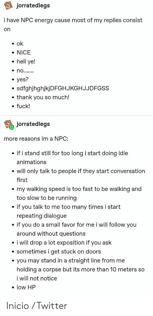 No Yes: jorratedlegs  i have NPC energy cause most of my replies consist  on  ok  NICE  hell ye!  no.......  yes?  sdfghjhghjkjDFGHJKGHJJDFGSS  thank you so much!  fuck!  jorratedlegs  more reasons im a NPC:  if i stand still for too long i start doing idle  animations  will only talk to people if they start conversation  first  my walking speed is too fast to be walking and  too slow to be running  if you talk to me too many times i start  repeating dialogue  if you do a small favor for me i will follow you  around without questions  i will drop a lot exposition if you ask  sometimes i get stuck on doors  you may stand in a straight line from me  holding a corpse but its more than 10 meters so  i will not notice  low HP Inicio / Twitter