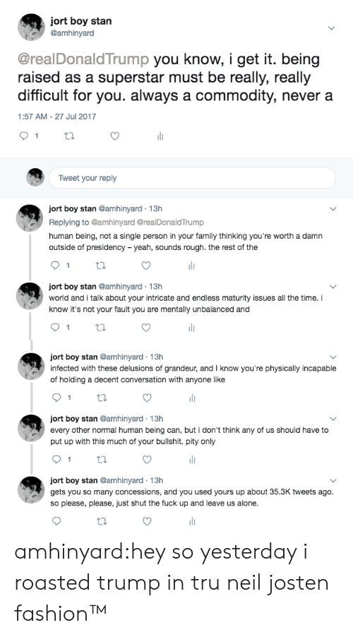 Its Not Your Fault: jort boy stan  @amhinyard  @realDonaldTrump you know, i get it. being  raised as a superstar must be really, really  difficult for you. always a commodity, never a  1:57 AM - 27 Jul 2017  Tweet your reply  ort boy stan @amhinyard 13h  Replying to @amhinyard @realDonaldTrump  human being, not a single person in your family thinking you're worth a damr  outside of presidency -yeah, sounds rough. the rest of the  ort boy stan @amhinyard 13h  world and i talk about your intricate and endless maturity issues all the time.i  know it's not your fault you are mentally unbalanced and   ort boy stan @amhinyard 13h  infected with these delusions of grandeur, and I know you're physically incapable  of holding a decent conversation with anyone like  ort boy stan @amhinyard 13h  every other normal human being can, but i don't think any of us should have to  put up with this much of your bullshit. pity only  ort boy stan @amhinyard 13h  gets you so many concessions, and you used yours up about 35.3K tweets ago.  so please, please, just shut the fuck up and leave us alone. amhinyard:hey so yesterday i roasted trump in tru neil josten fashion™