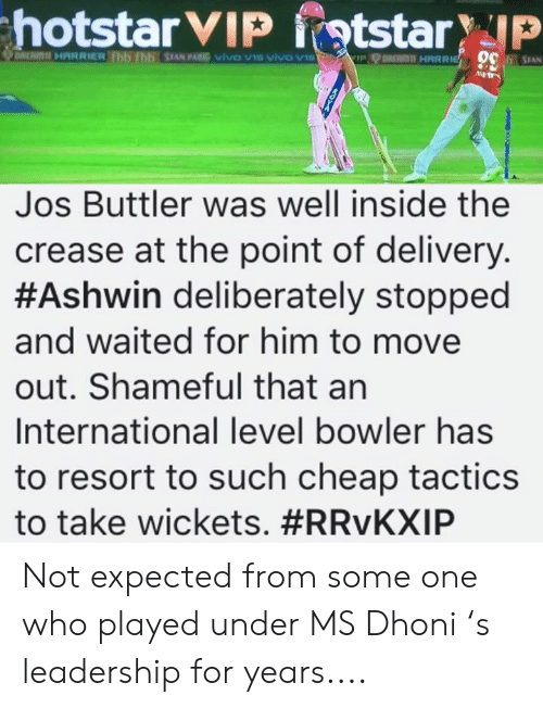 Memes, International, and Leadership: Jos Buttler was well inside the  crease at the point of delivery  #Ashwin deliberately stopped  and waited for him to move  out. Shameful that an  International level bowler has  to resort to such cheap tactics  to take wickets. Not expected from some one who played under MS Dhoni 's leadership for years....