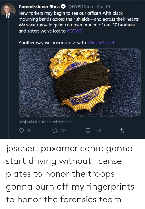 Start: joscher:  paxamericana: gonna start driving without license plates to honor the troops gonna burn off my fingerprints to honor the forensics team