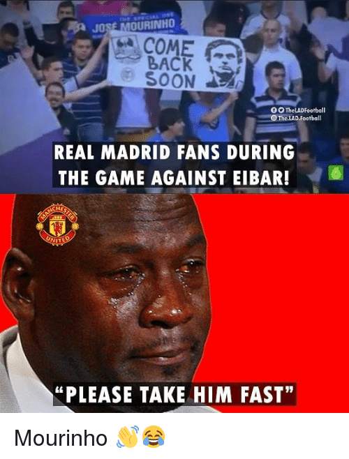 """Memes, Real Madrid, and The Game: JOSE MOURINHO  COME  BACK  REAL MADRID FANS DURING  THE GAME AGAINST EIBAR!6  HES  """"PLEASE TAKE HIM FAST"""" Mourinho 👋😂"""