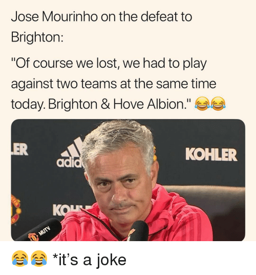 """Brighton: Jose Mourinho on the defeat to  Brighton:  """"Of course we lost, we had to play  against two teams at the same time  today. Brighton & Hove Albion.""""  OVe  ER  KOHLER  KOL 😂😂 *it's a joke"""