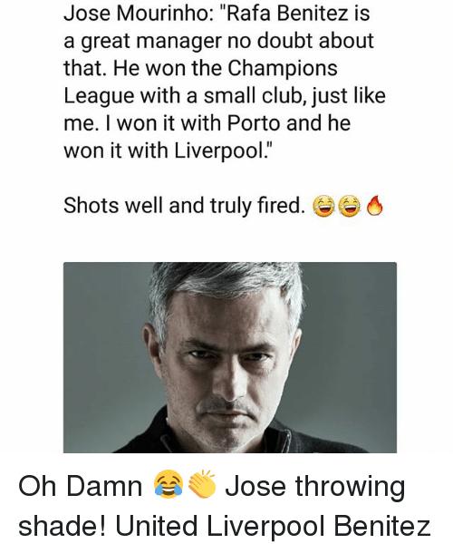 """Club, Memes, and Shade: Jose Mourinho: """"Rafa Benitez is  a great manager no doubt about  that. He won the Champions  League with a small club, just like  me. I won it with Porto and he  won it with Liverpool.  Shots well and truly fired.き Oh Damn 😂👏 Jose throwing shade! United Liverpool Benitez"""