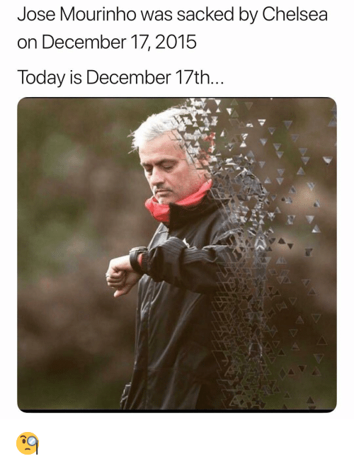 Chelsea, Soccer, and Sports: Jose Mourinho was sacked by Chelsea  on December 17, 2015  Today is December 17th. 🧐
