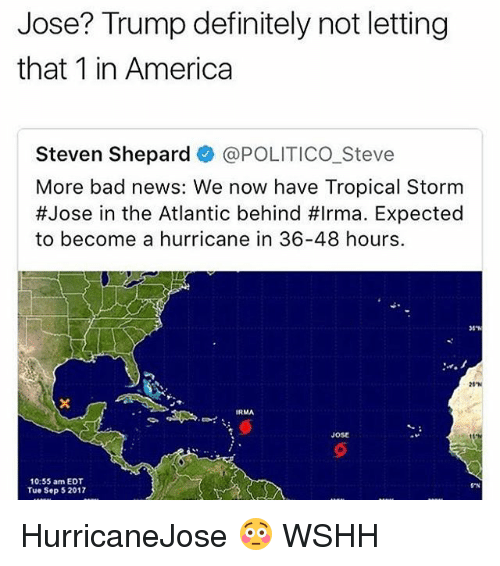 Behinde: Jose? Trump definitely not letting  that 1 in America  Steven Shepard @POLITICO Steve  More bad news: We now have Tropical Stornm  #Jose in the Atlantic behind #Irma. Expected  to become a hurricane in 36-48 hours.  IRMA  ose  10:55 am EDT  Tue Sep 52017  GPN HurricaneJose 😳 WSHH