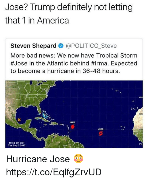 "Behinde: Jose? Trump definitely not letting  that 1 in America  Steven Shepard @POLITICO.Steve  More bad news: We now have Tropical Storm  #Jose in the Atlantic behind #Irma. Expected  to become a hurricane in 36-48 hours.  20""N  IRMA  Jose  31  10:55 am EDT  Tue Sep 52017  S""N Hurricane Jose 😳 https://t.co/EqlfgZrvUD"