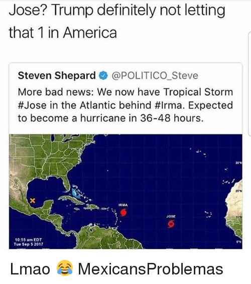 Behinde: Jose? Trump definitely not letting  that 1 in America  Steven Shepardネ@POLITICO-Steve  More bad news: We now have Tropical Storm  #Jose in the Atlantic behind #Irma. Expected  to become a hurricane in 36-48 hours  IRMA  Jose  10:55 am EDT  Tue Sep 5 2017 Lmao 😂 MexicansProblemas