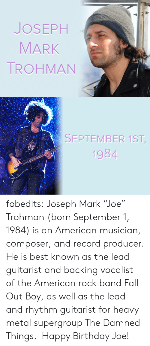 "As Well As: JOSEPH  MARK  TROHMAN   SEPTEMBER 1ST,  1984  CA fobedits: Joseph Mark ""Joe"" Trohman (born September 1, 1984) is an American musician, composer, and record producer. He is best known as the lead guitarist and backing vocalist of the American rock band Fall Out Boy, as well as the lead and rhythm guitarist for heavy metal supergroup The Damned Things.  Happy Birthday Joe!"