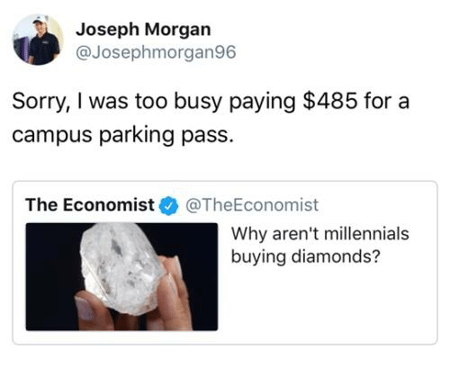 Dank, Sorry, and Millennials: Joseph Morgan  @Josephmorgan96  Sorry, I was too busy paying $485 for a  campus parking pass.  The Economist@TheEconomist  Why aren't millennials  buying diamonds?