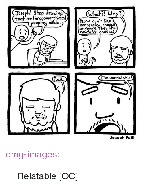 """nonsensical: Joseph! Stop drawirn  What?! Why?  haf anthropomorphized  ople don+ like  nonsensical comicS  anymore. They like  Pooping diido  relatable comics!  I'm unrelatable!  ucK..  Joseph Faill <p><a href=""""https://omg-images.tumblr.com/post/163316814057/relatable-oc"""" class=""""tumblr_blog"""">omg-images</a>:</p>  <blockquote><p>Relatable [OC]</p></blockquote>"""