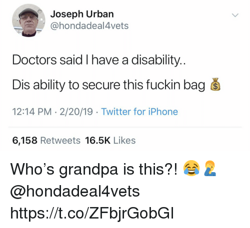 Iphone, Twitter, and Grandpa: Joseph Urban  @hondadeal4vets  Doctors said I have a disability.  Dis ability to secure this fuckin bag s  12:14 PM - 2/20/19 Twitter for iPhone  6,158 Retweets 16.5K Likes Who's grandpa is this?! 😂🤦♂️ @hondadeal4vets https://t.co/ZFbjrGobGI
