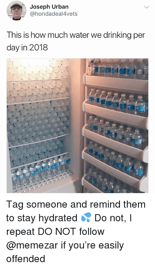 How Much Water: Joseph Urban  @hondadeal4vets  This is how much water we drinking per  day in 2018 Tag someone and remind them to stay hydrated 💦 Do not, I repeat DO NOT follow @memezar if you're easily offended