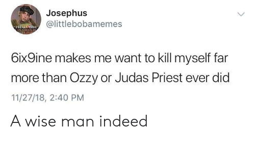 Indeed, Judas, and Metal: Josephus  @littlebobamemes  TWEAKY DAE  ON SIRELTS OL  6ix9ine makes me want to kill myself far  more than Ozzy or Judas Priest ever did  11/27/18, 2:40 PM A wise man indeed