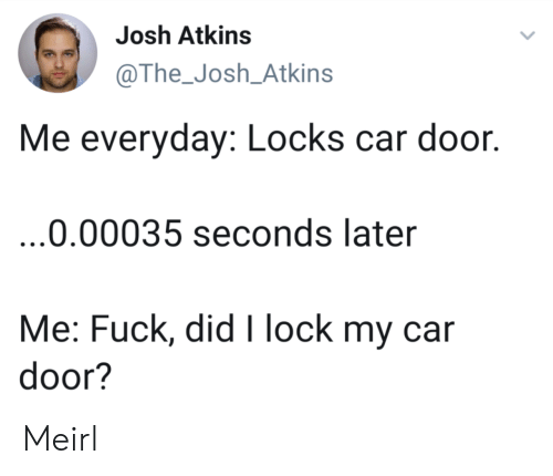 Fuck, MeIRL, and Car: Josh Atkins  @The-Josh-Atkins  Me everyday: Locks car door.  0.00035 seconds later  Me: Fuck, did I lock my car  door? Meirl