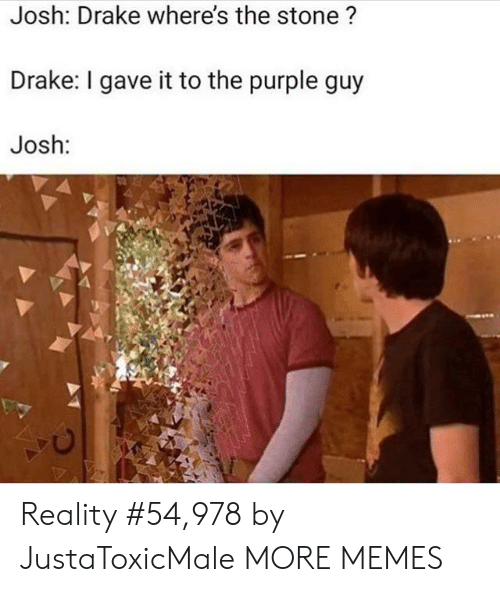 Dank, Drake, and Memes: Josh: Drake where's the stone ?  Drake: I gave it to the purple guy  Josh: Reality #54,978 by JustaToxicMale MORE MEMES