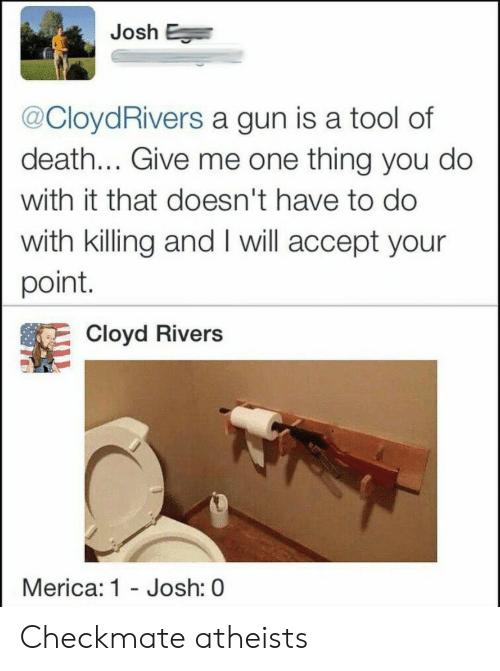 checkmate: Josh E  @CloydRivers a gun is a tool of  death... Give me one thing you do  with it that doesn't have to do  with killing and I will accept your  point.  Cloyd Rivers  Merica: 1 - Josh: 0 Checkmate atheists