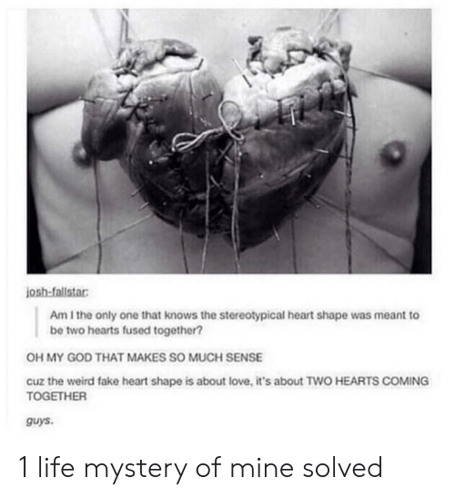 heart shape: josh-fallstar  Am I the only one that knows the stereotypical heart shape was meant to  be two hearts fused together?  OH MY GOD THAT MAKES SO MUCH SENSE  cuz the weird fake heart shape is about love, it's about TWO HEARTS COMING  TOGETHER  guys 1 life mystery of mine solved