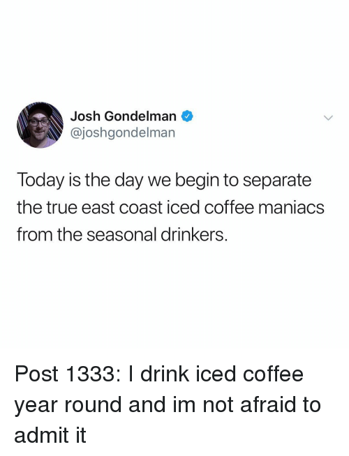 Memes, True, and Coffee: Josh Gondelman  @joshgondelman  Today is the day we begin to separate  the true east coast iced coffee maniacs  from the seasonal drinkers. Post 1333: I drink iced coffee year round and im not afraid to admit it