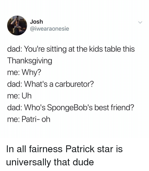 hos: Josh  @iwearaonesie  dad: You're sitting at the kids table this  Thanksgiving  me: Why?  dad: What's a carburetor?  me: Uh  dad. W ?  me: Patri- oh  ho's SpongeBob's best friend In all fairness Patrick star is universally that dude