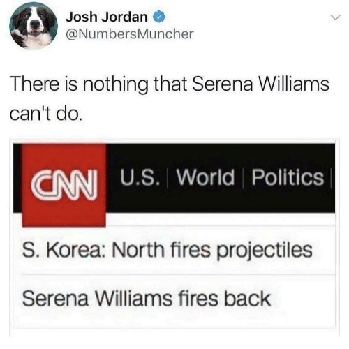 Jordan: Josh Jordan  @NumbersMuncher  There is nothing that Serena Williams  can't do.  CANI U.S. World Politics  S. Korea: North fires projectiles  Serena Williams fires back