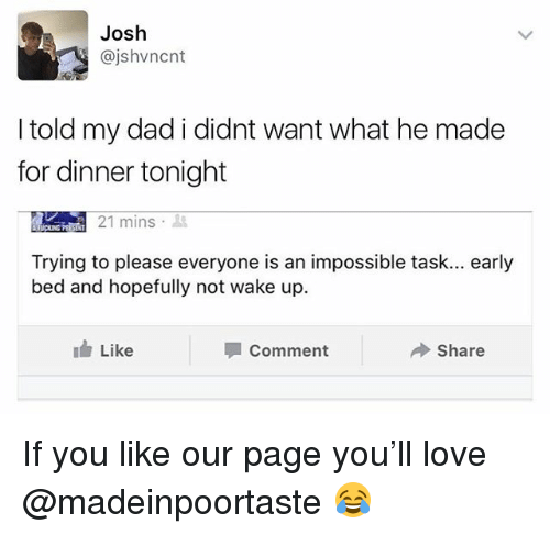 dinner tonight: Josh  @jshvncnt  I told my dad i didnt want what he made  for dinner tonight  21 mins .  Trying to please everyone is an impossible task... early  bed and hopefully not wake up.  Like  Comment  Share If you like our page you'll love @madeinpoortaste 😂